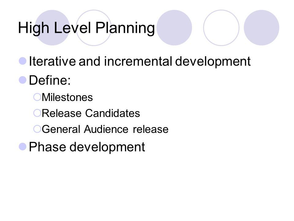 High Level Planning Iterative and incremental development Define:  Milestones  Release Candidates  General Audience release Phase development