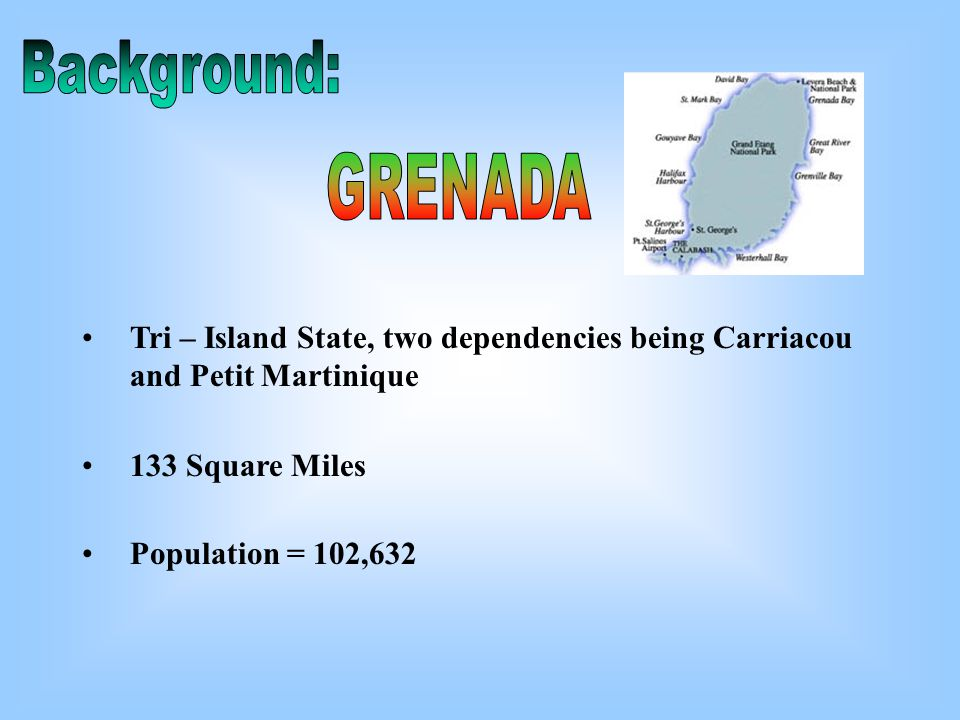 Tri – Island State, two dependencies being Carriacou and Petit Martinique 133 Square Miles Population = 102,632