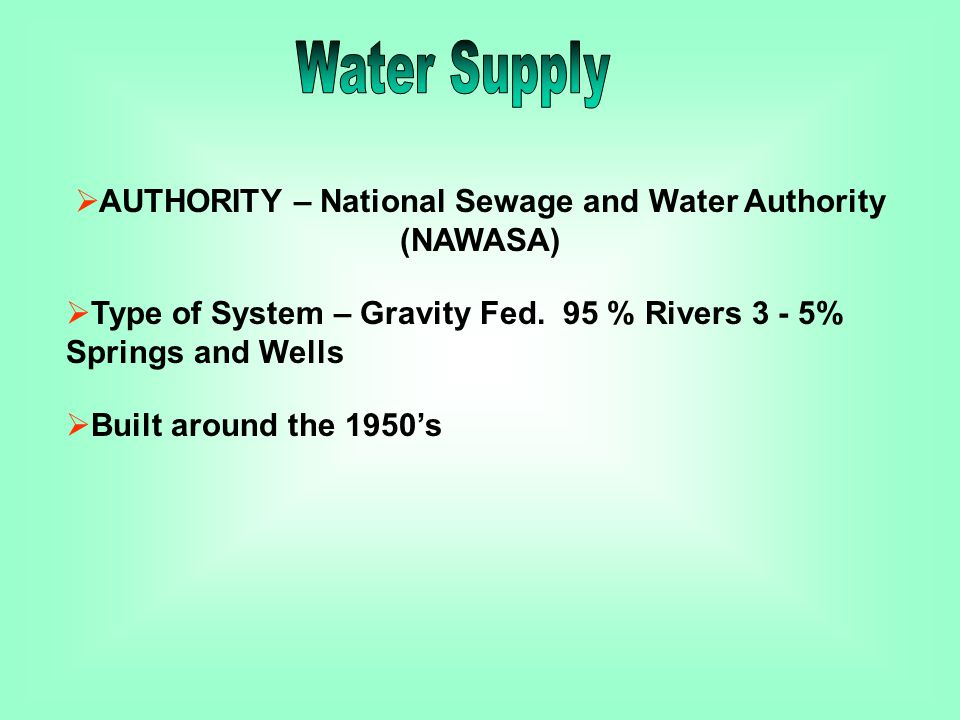  AUTHORITY – National Sewage and Water Authority (NAWASA)  Type of System – Gravity Fed. 95 % Rivers 3 - 5% Springs and Wells  Built around the 195