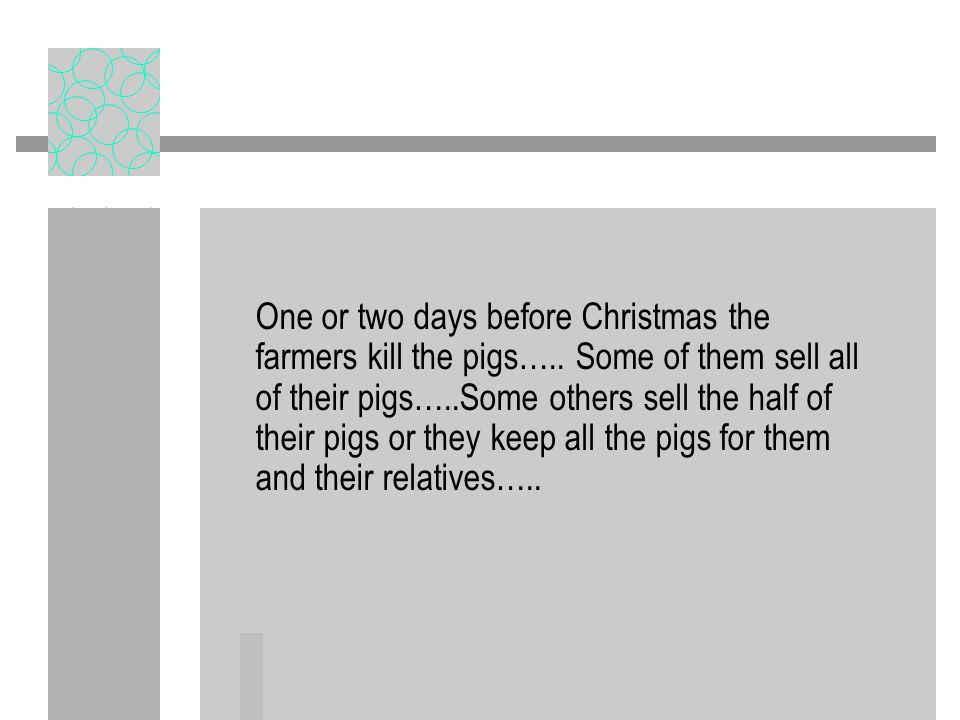One or two days before Christmas the farmers kill the pigs…..