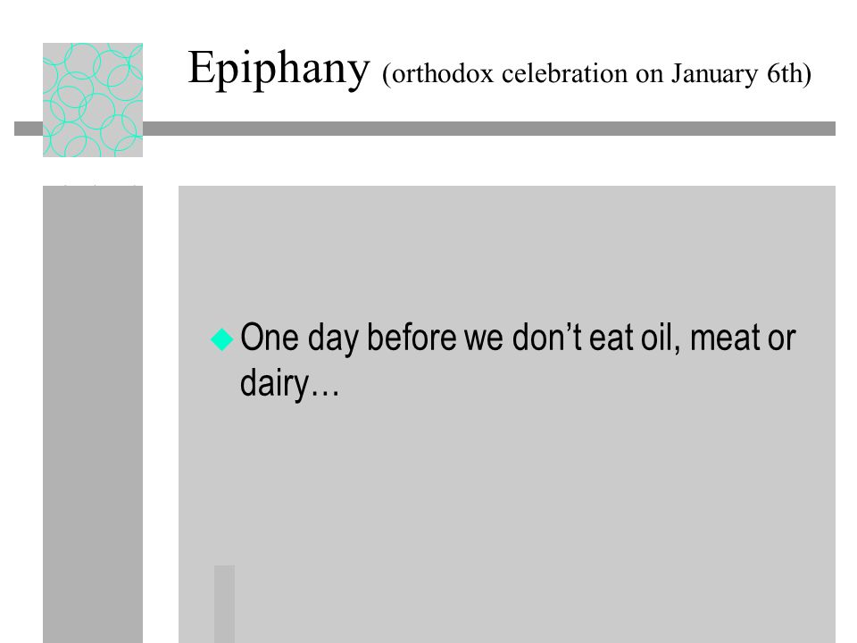 Epiphany (orthodox celebration on January 6th) u One day before we don't eat oil, meat or dairy…
