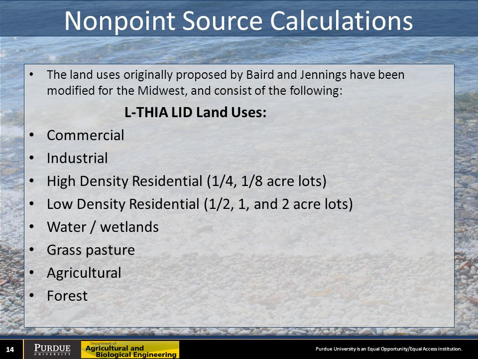 Nonpoint Source Calculations The land uses originally proposed by Baird and Jennings have been modified for the Midwest, and consist of the following: L-THIA LID Land Uses: Commercial Industrial High Density Residential (1/4, 1/8 acre lots) Low Density Residential (1/2, 1, and 2 acre lots) Water / wetlands Grass pasture Agricultural Forest 14 Purdue University is an Equal Opportunity/Equal Access institution.