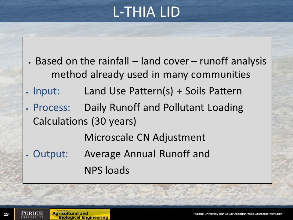 L-THIA LID 19 Based on the rainfall – land cover – runoff analysis method already used in many communities Input: Land Use Pattern(s) + Soils Pattern Process: Daily Runoff and Pollutant Loading Calculations (30 years) Microscale CN Adjustment Output: Average Annual Runoff and NPS loads Purdue University is an Equal Opportunity/Equal Access institution.