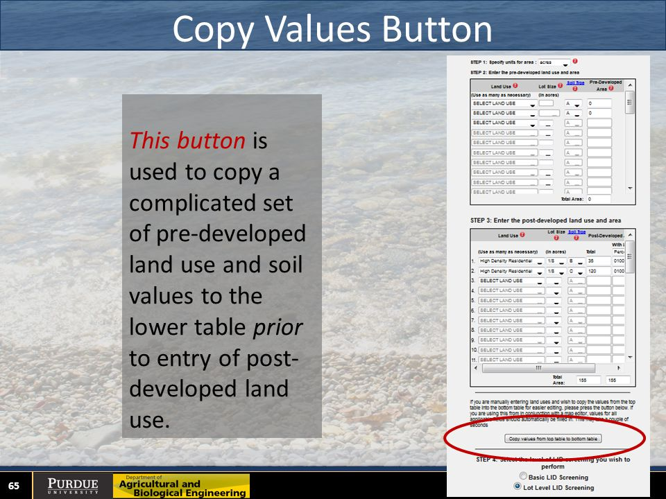 Copy Values Button 65 This button is used to copy a complicated set of pre-developed land use and soil values to the lower table prior to entry of post- developed land use.