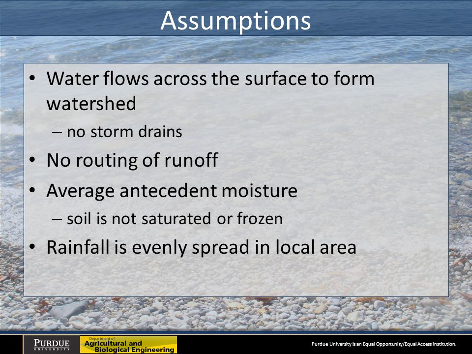 Assumptions Water flows across the surface to form watershed – no storm drains No routing of runoff Average antecedent moisture – soil is not saturated or frozen Rainfall is evenly spread in local area Purdue University is an Equal Opportunity/Equal Access institution.