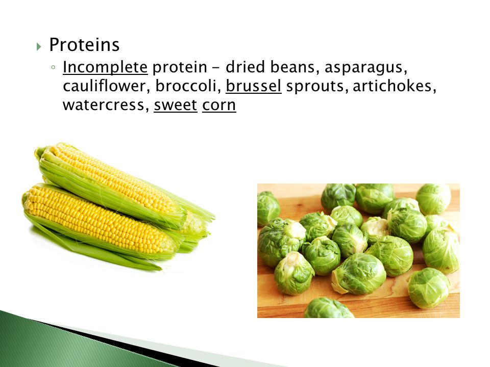  Proteins ◦ Incomplete protein - dried beans, asparagus, cauliflower, broccoli, brussel sprouts, artichokes, watercress, sweet corn
