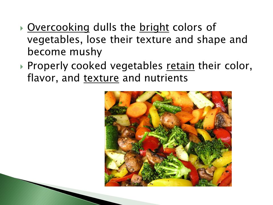  Overcooking dulls the bright colors of vegetables, lose their texture and shape and become mushy  Properly cooked vegetables retain their color, flavor, and texture and nutrients