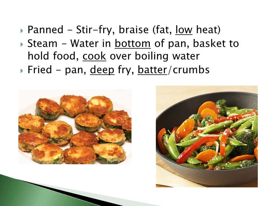  Panned - Stir-fry, braise (fat, low heat)  Steam - Water in bottom of pan, basket to hold food, cook over boiling water  Fried - pan, deep fry, batter/crumbs
