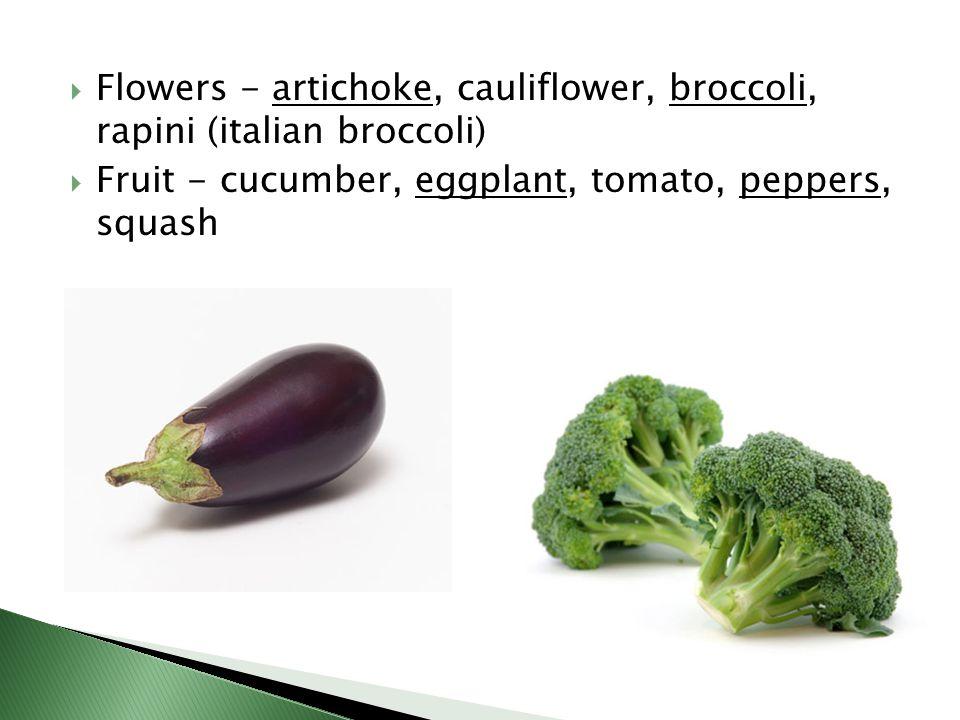  Flowers - artichoke, cauliflower, broccoli, rapini (italian broccoli)  Fruit - cucumber, eggplant, tomato, peppers, squash