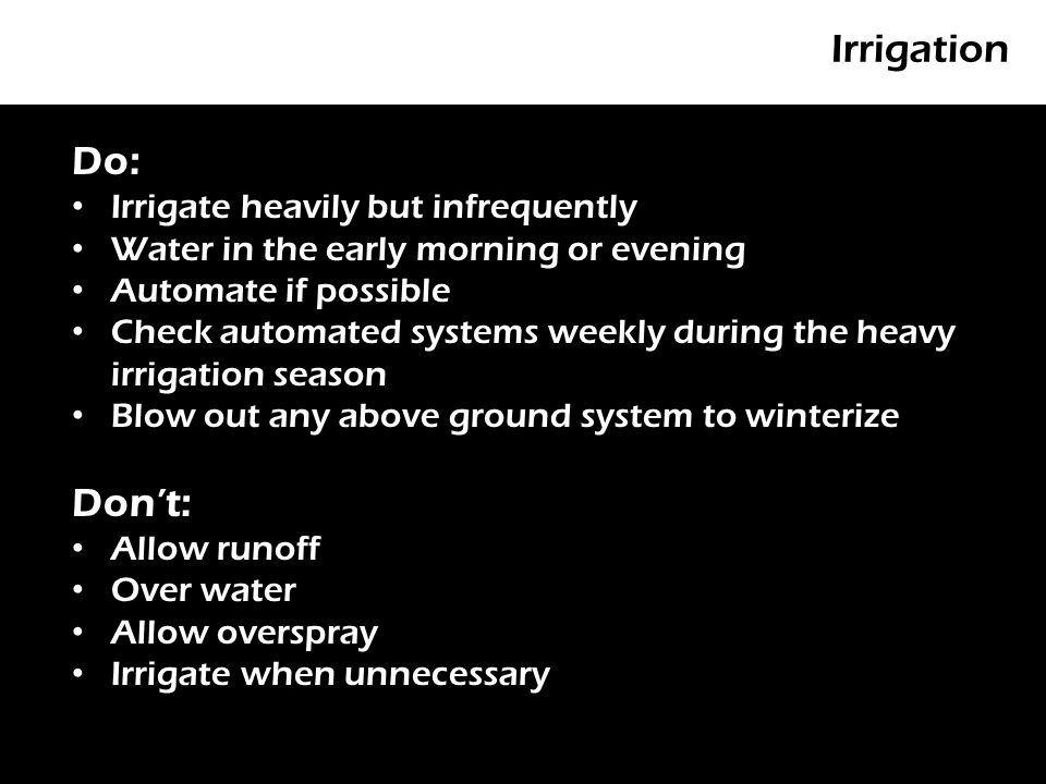 Irrigation P Do: Irrigate heavily but infrequently Water in the early morning or evening Automate if possible Check automated systems weekly during the heavy irrigation season Blow out any above ground system to winterize Don't: Allow runoff Over water Allow overspray Irrigate when unnecessary