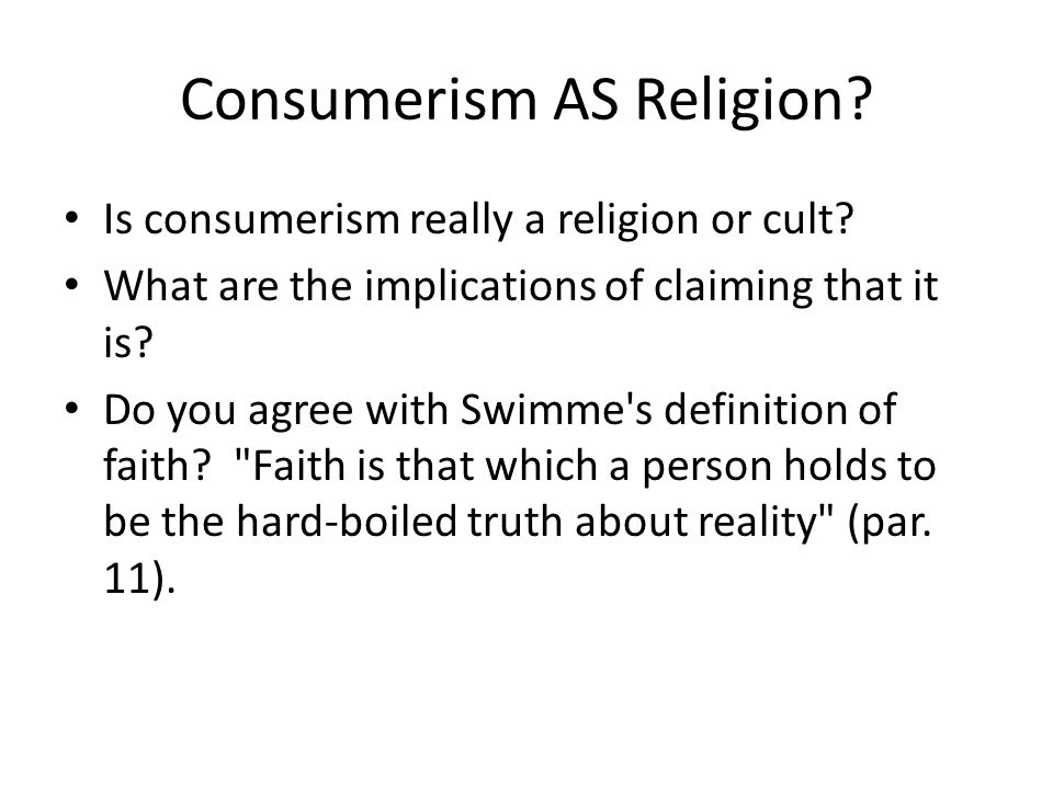 Consumerism AS Religion? Is consumerism really a religion or cult? What are the implications of claiming that it is? Do you agree with Swimme's defini