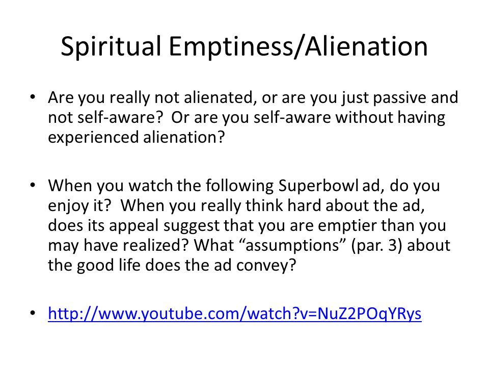 Spiritual Emptiness/Alienation Are you really not alienated, or are you just passive and not self-aware? Or are you self-aware without having experien