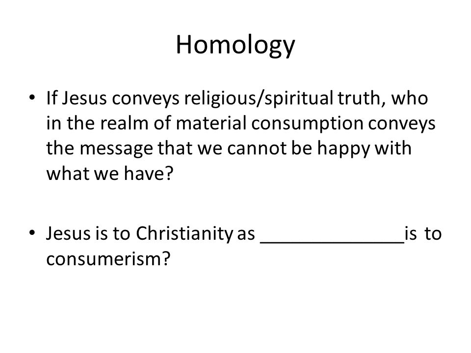 Homology If Jesus conveys religious/spiritual truth, who in the realm of material consumption conveys the message that we cannot be happy with what we have.