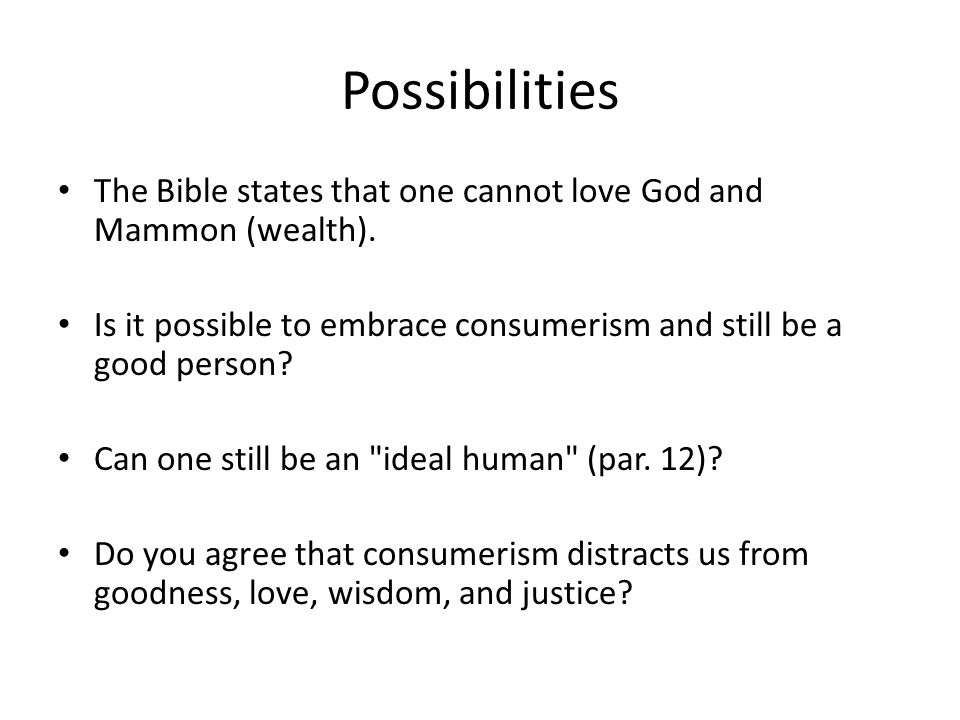 Possibilities The Bible states that one cannot love God and Mammon (wealth).