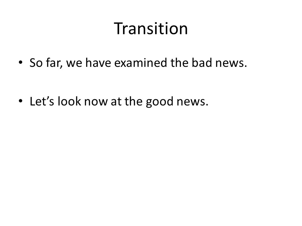 Transition So far, we have examined the bad news. Let's look now at the good news.