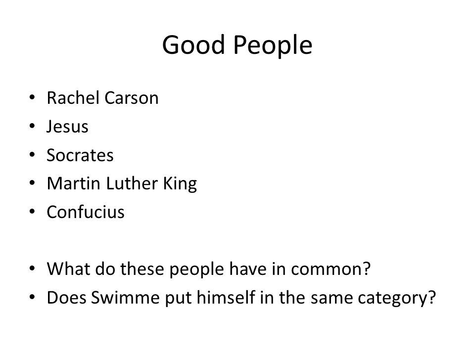 Good People Rachel Carson Jesus Socrates Martin Luther King Confucius What do these people have in common? Does Swimme put himself in the same categor