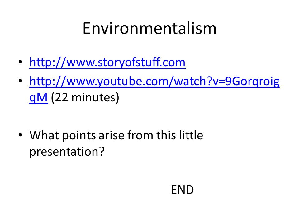 Environmentalism http://www.storyofstuff.com http://www.youtube.com/watch v=9Gorqroig qM (22 minutes) http://www.youtube.com/watch v=9Gorqroig qM What points arise from this little presentation.