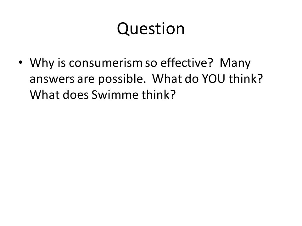 Question Why is consumerism so effective? Many answers are possible. What do YOU think? What does Swimme think?