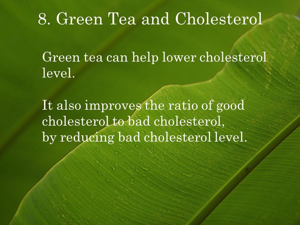 8. Green Tea and Cholesterol Green tea can help lower cholesterol level.