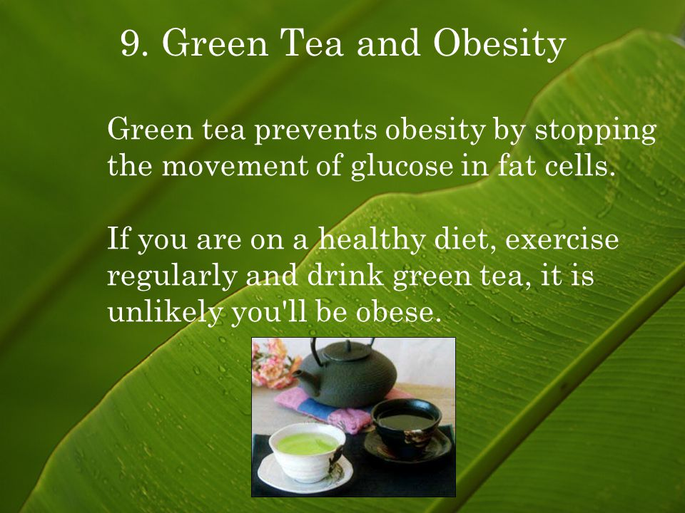 9. Green Tea and Obesity Green tea prevents obesity by stopping the movement of glucose in fat cells. If you are on a healthy diet, exercise regularly