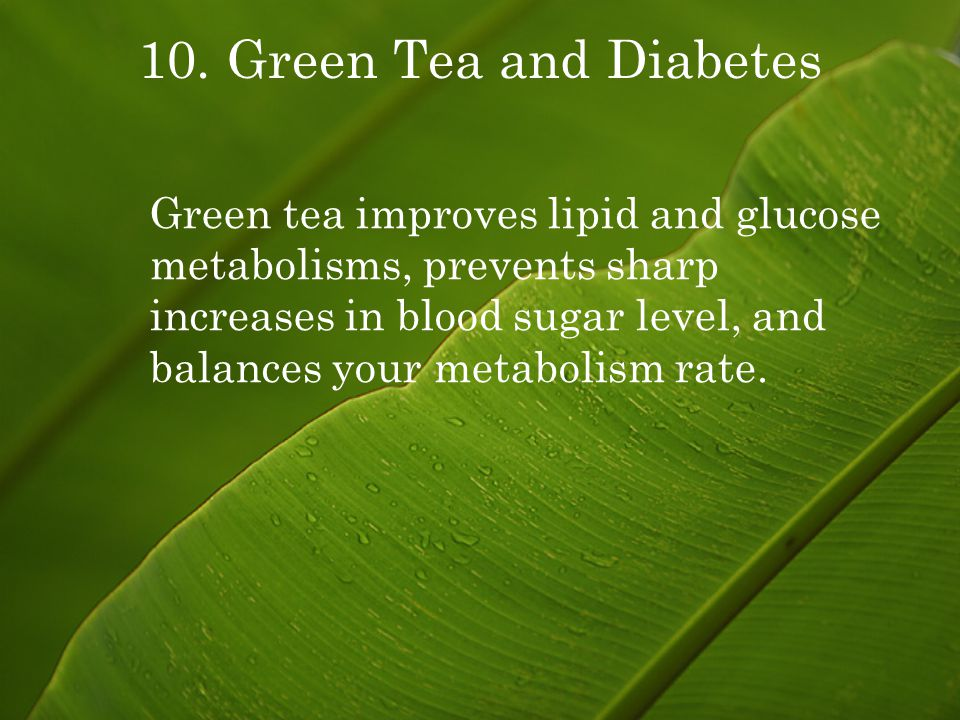 10. Green Tea and Diabetes Green tea improves lipid and glucose metabolisms, prevents sharp increases in blood sugar level, and balances your metaboli
