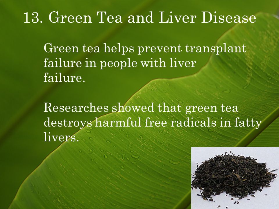 13. Green Tea and Liver Disease Green tea helps prevent transplant failure in people with liver failure. Researches showed that green tea destroys har