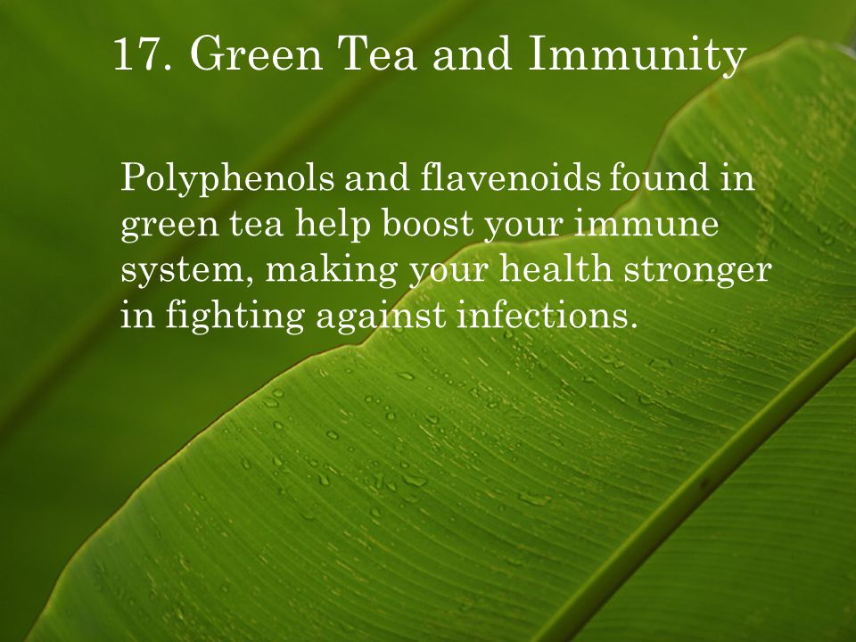 17. Green Tea and Immunity Polyphenols and flavenoids found in green tea help boost your immune system, making your health stronger in fighting agains