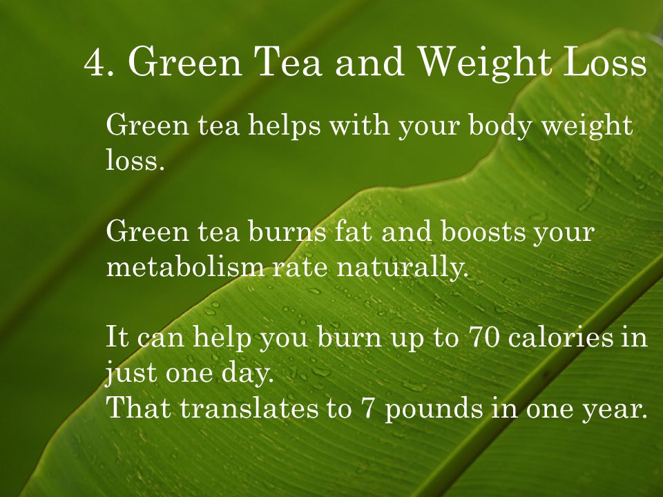 4. Green Tea and Weight Loss Green tea helps with your body weight loss.