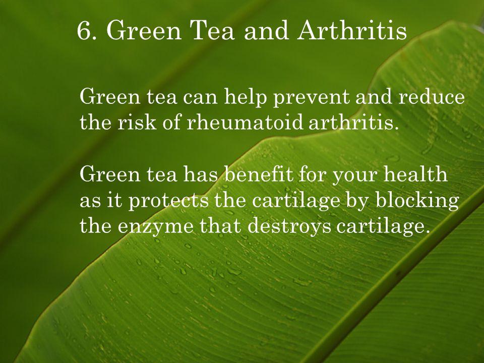 6. Green Tea and Arthritis Green tea can help prevent and reduce the risk of rheumatoid arthritis.