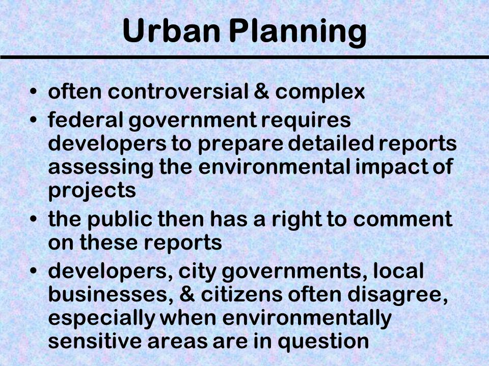 Urban Planning often controversial & complex federal government requires developers to prepare detailed reports assessing the environmental impact of