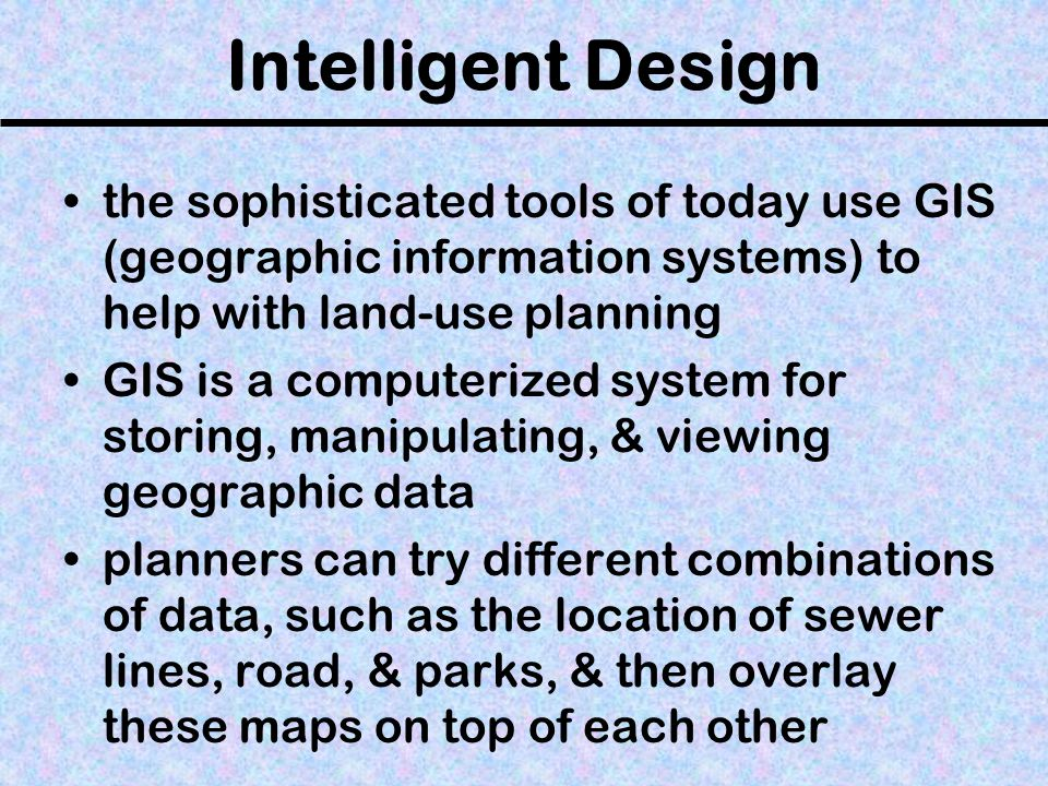 Intelligent Design the sophisticated tools of today use GIS (geographic information systems) to help with land-use planning GIS is a computerized syst