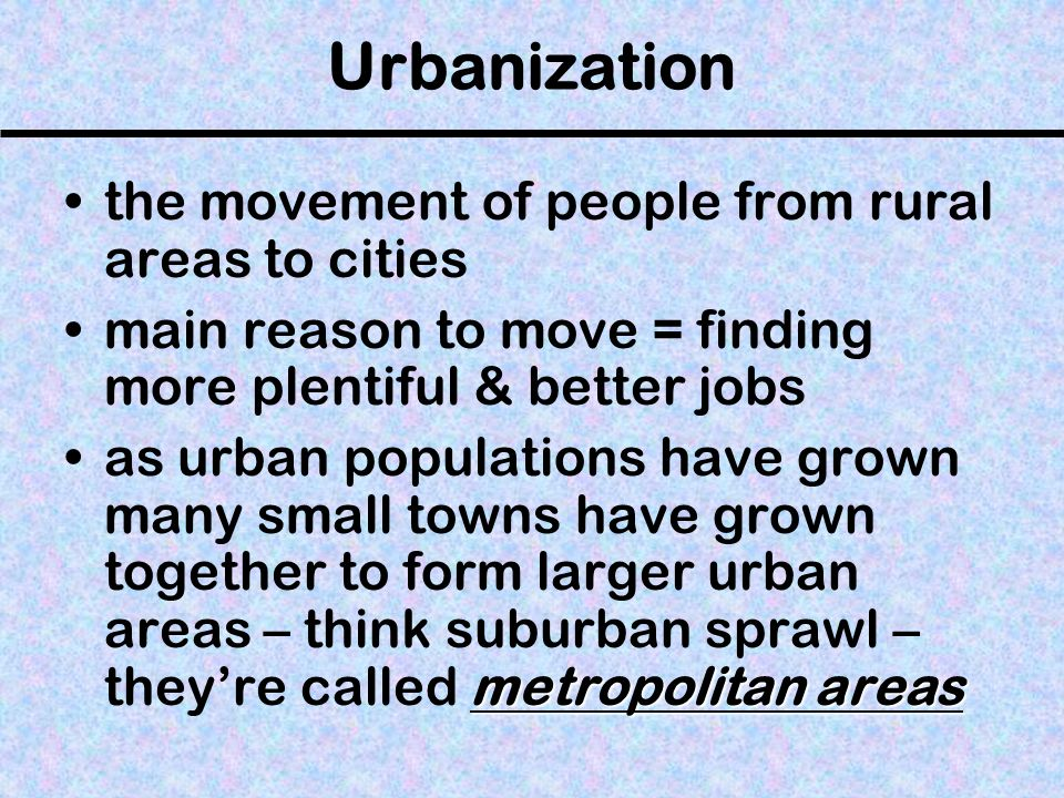 Urbanization the movement of people from rural areas to cities main reason to move = finding more plentiful & better jobs metropolitan areasas urban p