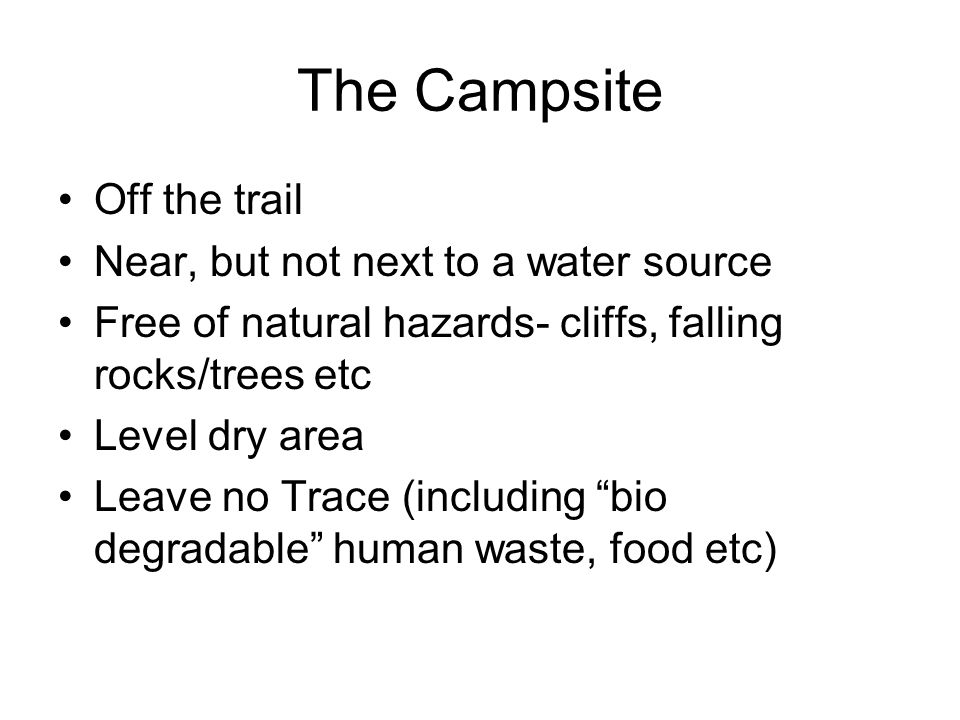 The Campsite Off the trail Near, but not next to a water source Free of natural hazards- cliffs, falling rocks/trees etc Level dry area Leave no Trace (including bio degradable human waste, food etc)