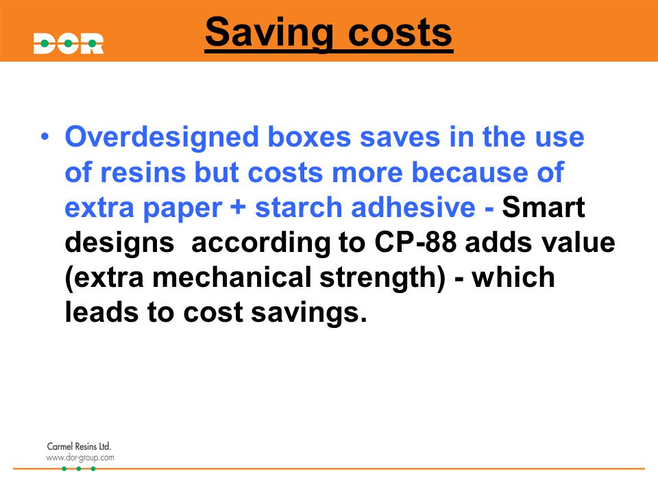 Overdesigned boxes saves in the use of resins but costs more because of extra paper + starch adhesive - Smart designs according to CP-88 adds value (extra mechanical strength) - which leads to cost savings.
