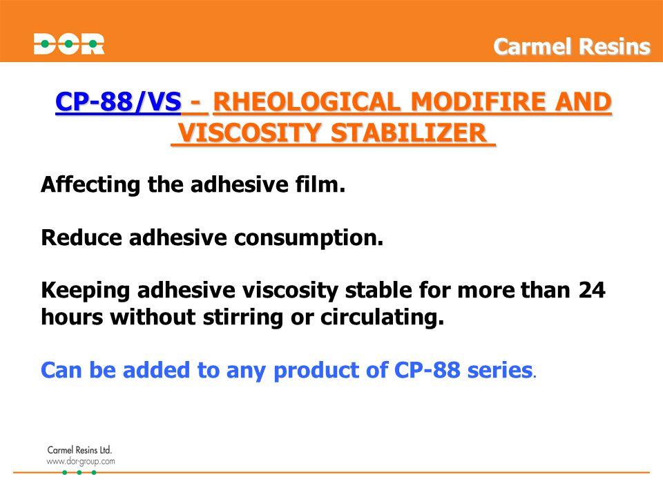 CP-88/VS - RHEOLOGICAL MODIFIRE AND VISCOSITY STABILIZER VISCOSITY STABILIZER Affecting the adhesive film.