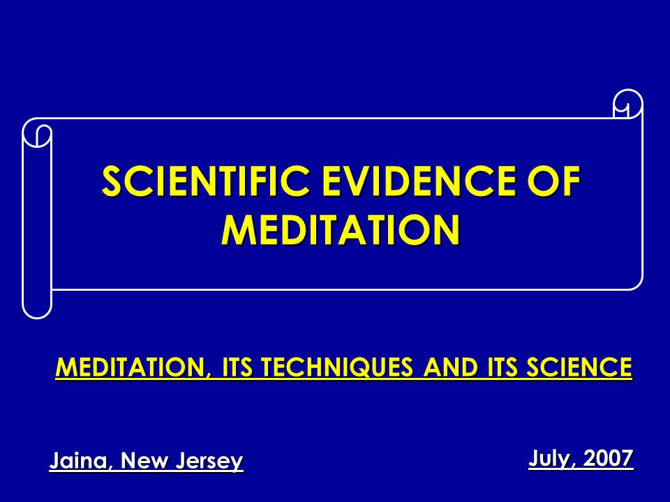 SCIENTIFIC EVIDENCE OF MEDITATION July, 2007 Jaina, New Jersey MEDITATION, ITS TECHNIQUES AND ITS SCIENCE