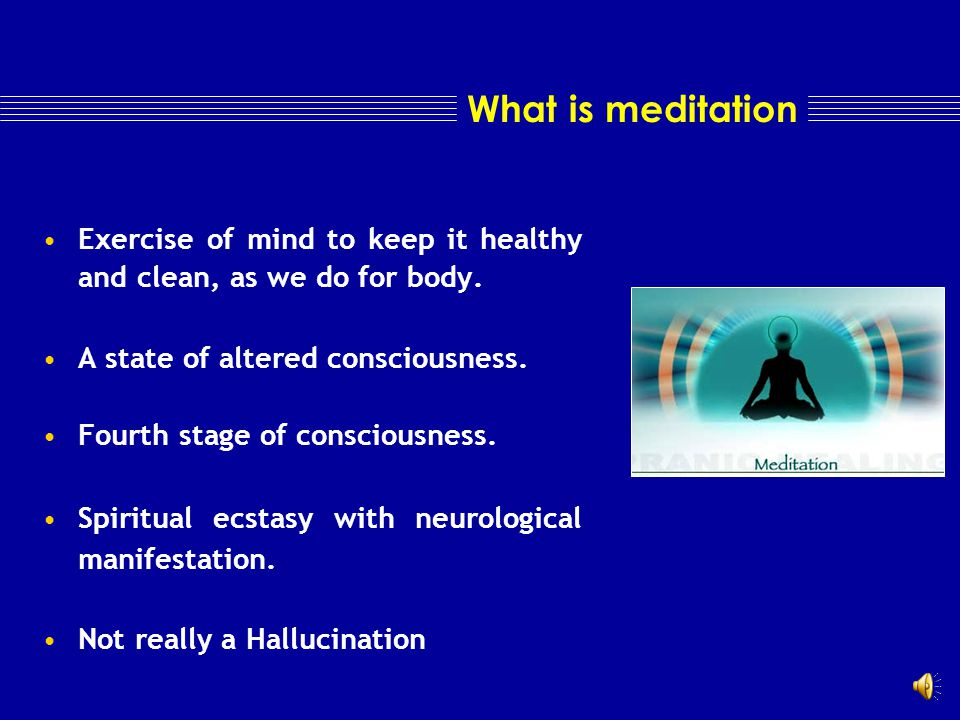 What is meditation Exercise of mind to keep it healthy and clean, as we do for body.