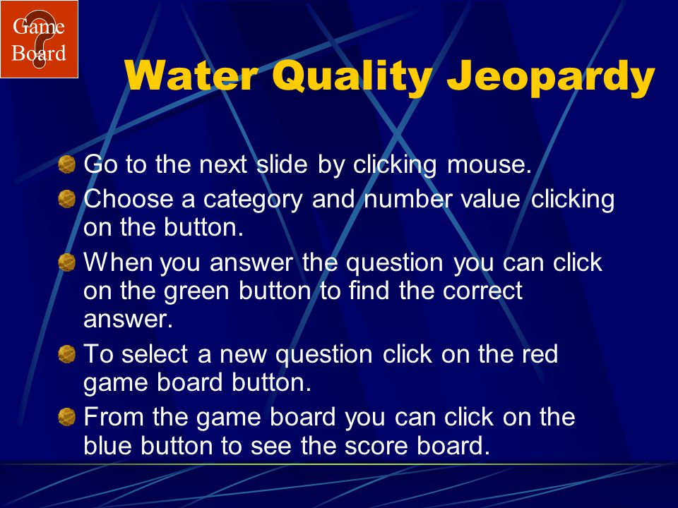 Game Board Water Quality Jeopardy Go to the next slide by clicking mouse.