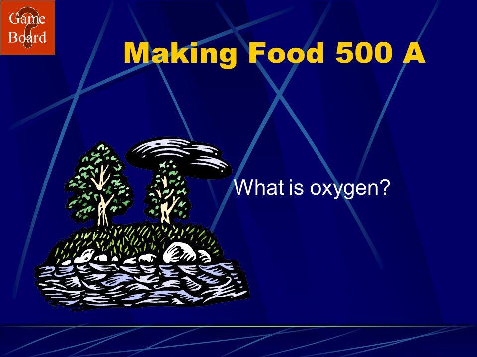 Game Board Making Food 500 The gas given off by plants when making food. Answer