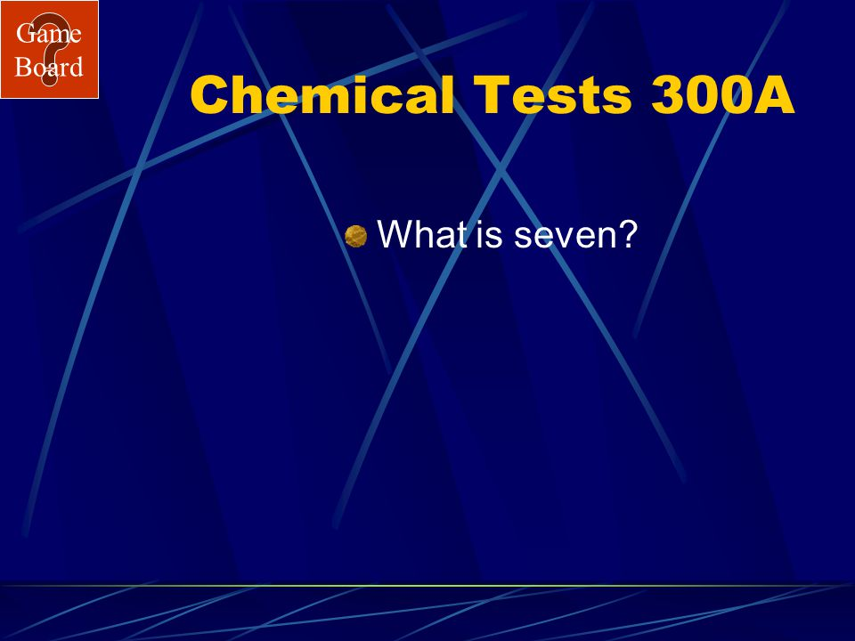 Game Board Chemical Tests 300 Acids have a pH below this number. Answer