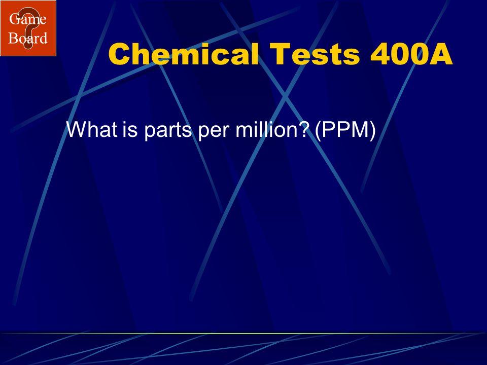 Game Board Chemical Tests 400 Dissolved oxygen is measured in units called… Answer