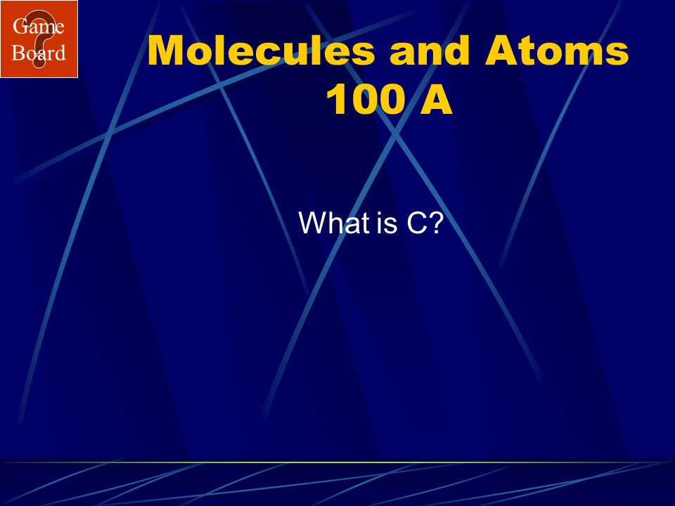 Game Board Molecules and Atoms 100 This is the symbol for carbon. See Answer
