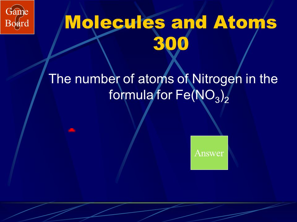 Game Board Molecules and Atoms 200 A Answer What is 12?