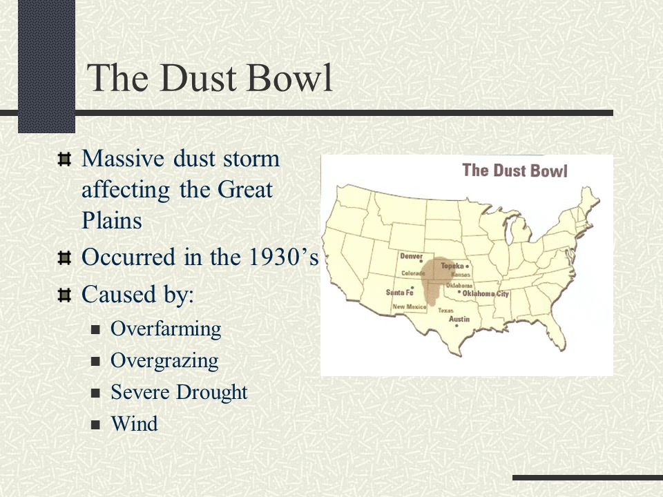 The Dust Bowl Massive dust storm affecting the Great Plains Occurred in the 1930's Caused by: Overfarming Overgrazing Severe Drought Wind