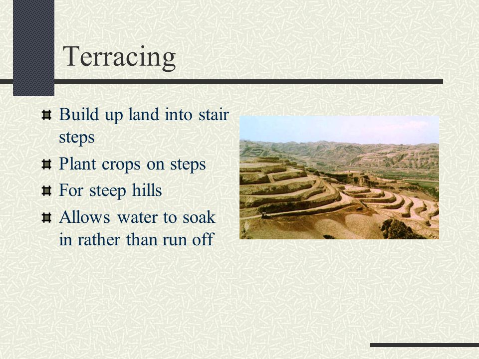 Terracing Build up land into stair steps Plant crops on steps For steep hills Allows water to soak in rather than run off