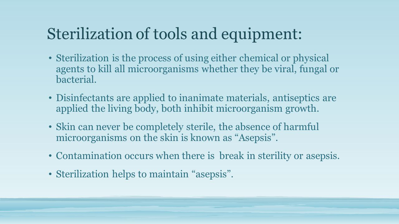 Sterilization of tools and equipment: Sterilization is the process of using either chemical or physical agents to kill all microorganisms whether they be viral, fungal or bacterial.