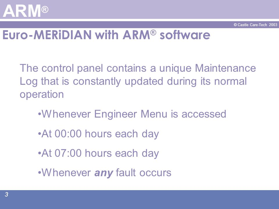 © Castle Care-Tech 2003 4 Euro-MERiDIAN with ARM ® software ARM ® This 'rolling history' maintains an accurate and constant record of the exact operational and electrical status of the system It provides the basis for Automatic Remote Maintenance ®.
