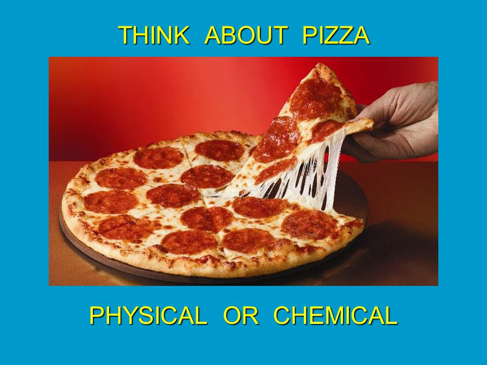 THINK ABOUT PIZZA PHYSICAL OR CHEMICAL