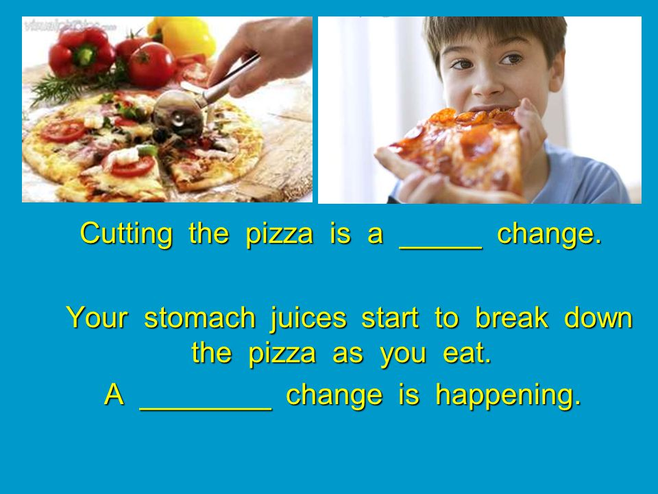 Cutting the pizza is a _____ change.Cutting the pizza is a _____ change.