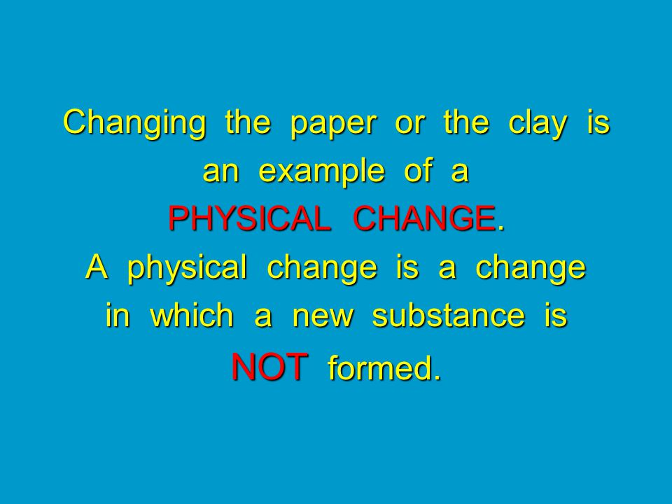 Changing the paper or the clay is an example of a PHYSICAL CHANGE.